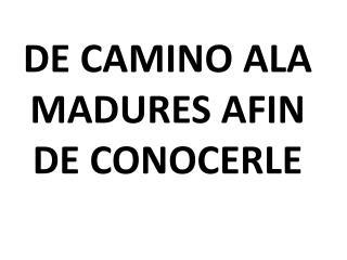 DE CAMINO ALA MADURES AFIN DE CONOCERLE