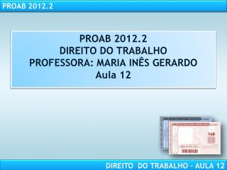 PROAB 2012.2 DIREITO DO TRABALHO PROFESSORA: MARIA IN�S GERARDO Aula 12