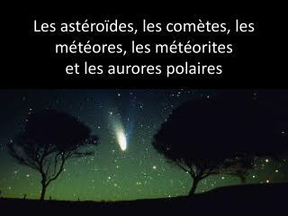 Les astéroïdes, les comètes, les  météores, les météorites  et les aurores polaires