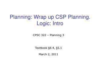 Planning: Wrap up CSP Planning. Logic: Intro