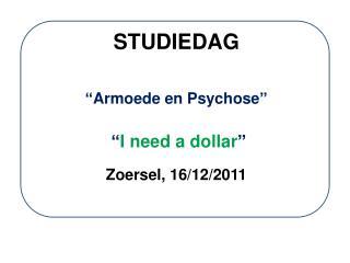 """STUDIEDAG """"Armoede en Psychose"""" """" I need a dollar """" Zoersel, 16/12/2011"""