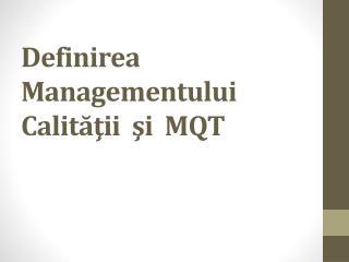 Definirea  M anagementului Calităţii  şi  MQT