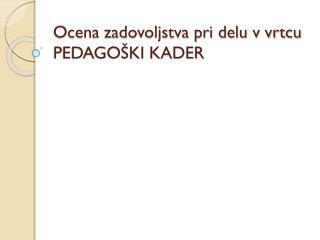 Ocena zadovoljstva pri delu v vrtcu  PEDAGO�KI KADER