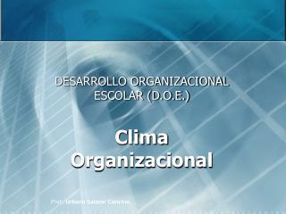 DESARROLLO ORGANIZACIONAL ESCOLAR (D.O.E.) Clima Organizacional