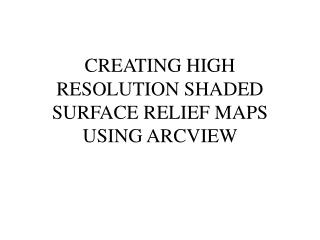 CREATING HIGH RESOLUTION SHADED SURFACE RELIEF MAPS USING ARCVIEW