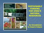 SUSTAINABLE FUNDING FOR IOWA S NATURAL RESOURCES      An Investment in Iowa s Future