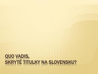 QUO VADIS,  SKRYT� TITULKY NA SLOVENSKU?