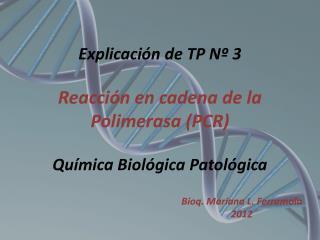 Explicación de TP Nº 3 Reacción en cadena de la Polimerasa (PCR) Química Biológica Patológica