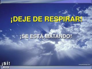 ¡DEJE DE RESPIRAR!