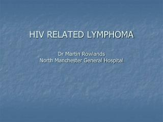 HIV RELATED LYMPHOMA  Dr Martin Rowlands North Manchester General Hospital