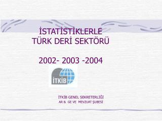 İSTATİSTİKLERLE  TÜRK DERİ SEKTÖRÜ 2002- 2003 -2004