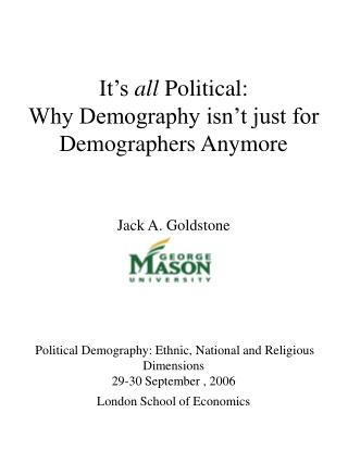 It�s  all  Political:  Why Demography isn�t just for Demographers Anymore Jack A. Goldstone