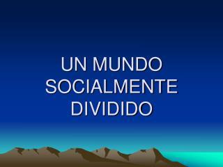 UN MUNDO SOCIALMENTE DIVIDIDO