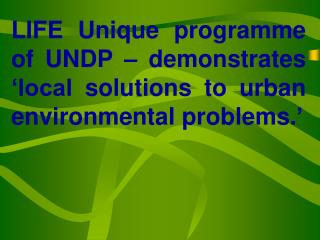 LIFE Unique programme of UNDP – demonstrates 'local solutions to urban environmental problems.'