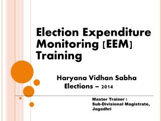Election Expenditure 	Monitoring [EEM] 	Training Haryana Vidhan Sabha  Elections – 2014