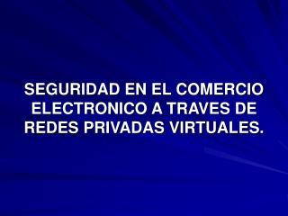 SEGURIDAD EN EL COMERCIO ELECTRONICO A TRAVES DE REDES PRIVADAS VIRTUALES.