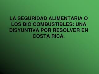 LA SEGURIDAD ALIMENTARIA O LOS BIO COMBUSTIBLES: UNA DISYUNTIVA POR RESOLVER EN COSTA RICA.
