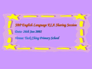 SBP English Language KLA Sharing Session    Date: 26th Jan 2002    Venue: Tack Ching Primary School