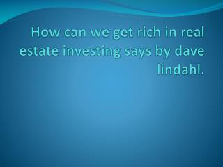 Dave Lindahl says how can we get rich in real estate investi