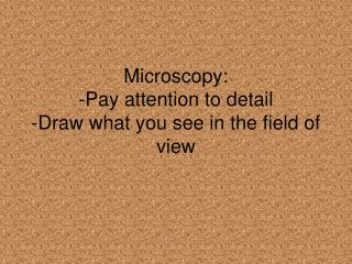 Microscopy:  - Pay attention to detail -Draw what you see in the field of view