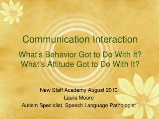 New Staff Academy August 2013 Laura Moore Autism Specialist, Speech Language Pathologist