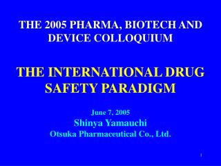 THE 2005 PHARMA, BIOTECH AND DEVICE COLLOQUIUM    THE INTERNATIONAL DRUG SAFETY PARADIGM    June 7, 2005 Shinya Yamauchi