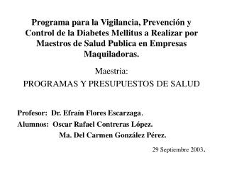 Maestria:  PROGRAMAS Y PRESUPUESTOS DE SALUD Profesor:  Dr. Efraín Flores Escarzaga .