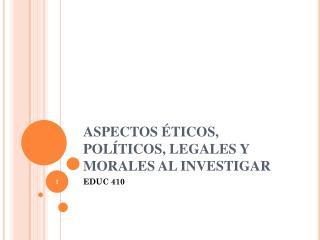 ASPECTOS ÉTICOS, POLÍTICOS, LEGALES Y MORALES AL INVESTIGAR