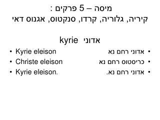 מיסה – 5 פרקים : קיריה, גלוריה, קרדו, סנקטוס, אגנוס דאי אדוני  kyrie