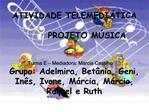 ATIVIDADE TELEMEDI TICA         PROJETO M SICA   Turma E   Mediadora: M rcia Castilho Grupo: Adelmira, Bet nia, Geni, In