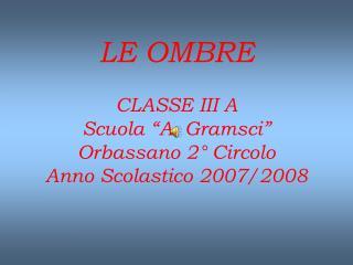 LE OMBRE CLASSE III A Scuola �A. Gramsci� Orbassano 2� Circolo Anno Scolastico 2007/2008
