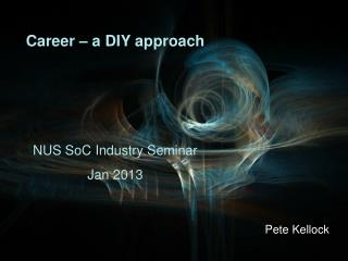 Career – a DIY approach NUS SoC Industry Seminar Jan 2013