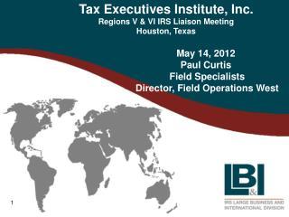 Tax Executives Institute, Inc. Regions V & VI IRS Liaison Meeting Houston, Texas