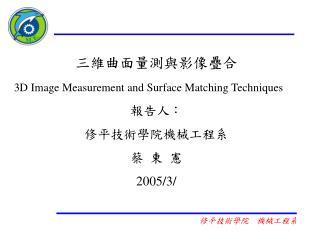 三維曲面量測與影像疊合 3D Image Measurement and Surface Matching Techniques 報告人: 修平技術學院機械工程系 蔡 東 憲 2005/3/