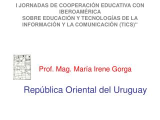 Prof. Mag. María Irene Gorga República Oriental del Uruguay