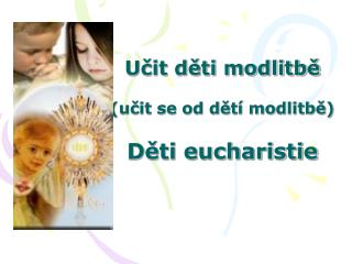 Učit děti modlitbě (učit se od dětí modlitbě) Děti eucharistie