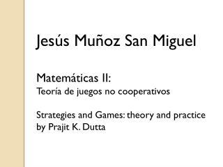 Jesús Muñoz San Miguel Matemáticas II: Teoría de juegos no cooperativos