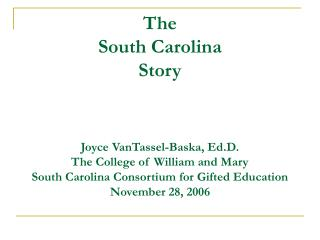 The  South Carolina  Story    Joyce VanTassel-Baska, Ed.D. The College of William and Mary South Carolina Consortium for