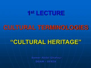 "1 st  LECTURE CULTURAL TERMINOLOGIES ""CULTURAL HERITAGE"" Samer Abdel Ghafour DGAM - SYRIA"