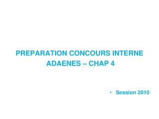 PREPARATION CONCOURS INTERNE  ADAENES – CHAP 4 Session 2010