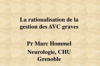 La rationalisation de la gestion des AVC graves Pr Marc Hommel Neurologie, CHU Grenoble