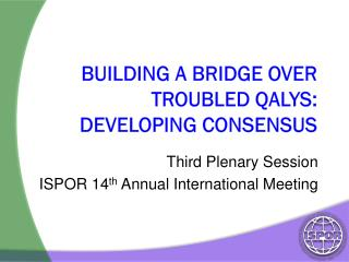 Building a Bridge Over Troubled QALYs: Developing Consensus