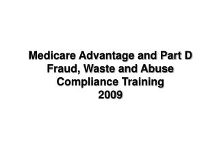 Medicare Advantage and Part D Fraud, Waste and Abuse Compliance Training 2009