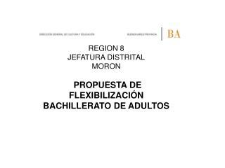 REGION 8 JEFATURA DISTRITAL MORON PROPUESTA DE FLEXIBILIZACIÓN BACHILLERATO DE ADULTOS