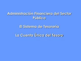 Administración Financiera del Sector Público El Sistema de Tesorería La Cuenta Única del Tesoro