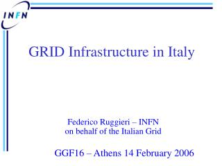Federico Ruggieri – INFN on behalf of the Italian Grid GGF16 – Athens 14 February 2006