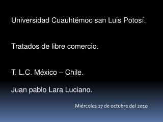 Universidad Cuauhtémoc san Luis Potosí. Tratados de libre comercio. T. L.C. México – Chile.