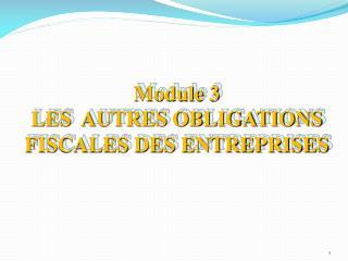 Module  3 LES   AUTRES OBLIGATIONS FISCALES DES ENTREPRISES