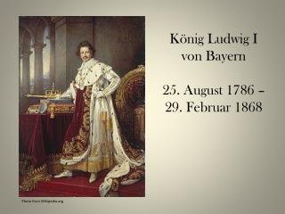 König Ludwig I von Bayern 25. August 1786 – 29. Februar 1868