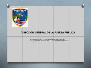 DIRECCIÓN GENERAL DE LA FUERZA PÚBLICA NUEVO  MODELO DE EVALUACIÓN DEL DESEMPEÑO
